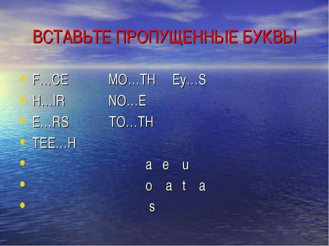 ВСТАВЬТЕ ПРОПУЩЕННЫЕ БУКВЫ F…CE MO…TH Ey…S H…IR NO…E E…RS TO…TH TEE…H a e u o...