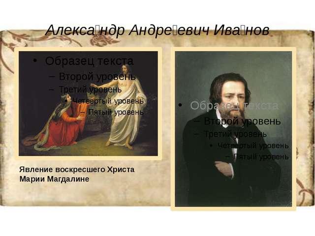 Алекса́ндр Андре́евич Ива́нов Явление воскресшего Христа Марии Магдалине