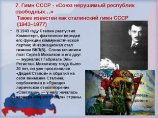 7. Гимн СССР - «Союз нерушимый республик свободных…» Также известен как стали