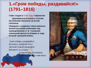 1.«Гром победы, раздавайся!» (1791–1816) Гимн создан в 1791 году Гавриилом Де