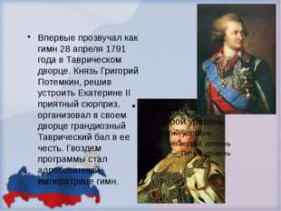 Впервые прозвучал как гимн 28 апреля 1791 года в Таврическом дворце. Князь Г