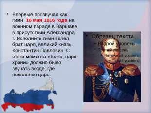 Впервые прозвучал как гимн 16 мая 1816 года на военном параде в Варшаве в пр