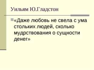 Уильям Ю.Гладстон «Даже любовь не свела с ума стольких людей, сколько мудрств