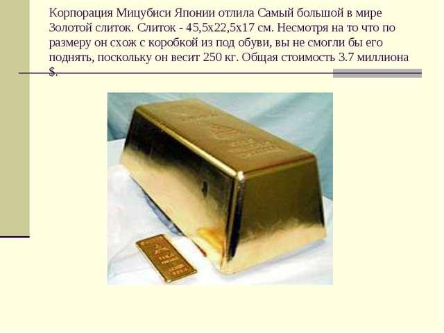 Корпорация Мицубиси Японии отлила Самый большой в мире Золотой слиток. Слиток...