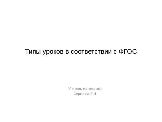 Типы уроков в соответствии с ФГОС Учитель математики Сергеева Е.Н.