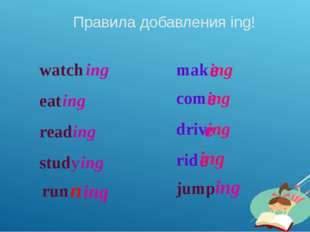 Правила добавления ing! watch ing eat ing read ing study ing mak e ing com e