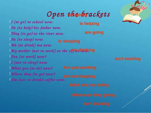 Open the brackets I (to go) to school now. He (to help) his father now. They...