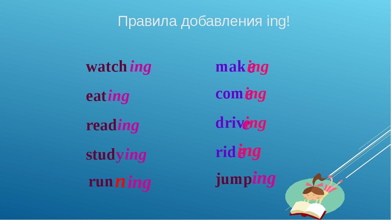 Правила добавления ing! watch ing eat ing read ing study ing mak e ing com e...