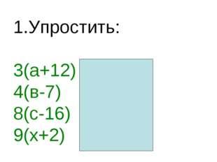 1.Упростить: 3(а+12) =3а+36 4(в-7) =4в-28 8(с-16) =8с-128 9(х+2) =9х+18