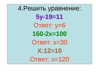 4.Решить уравнение: 5у-19=11 Ответ: у=6 160-2х=100 Ответ: х=30 Х:12=10 Ответ: