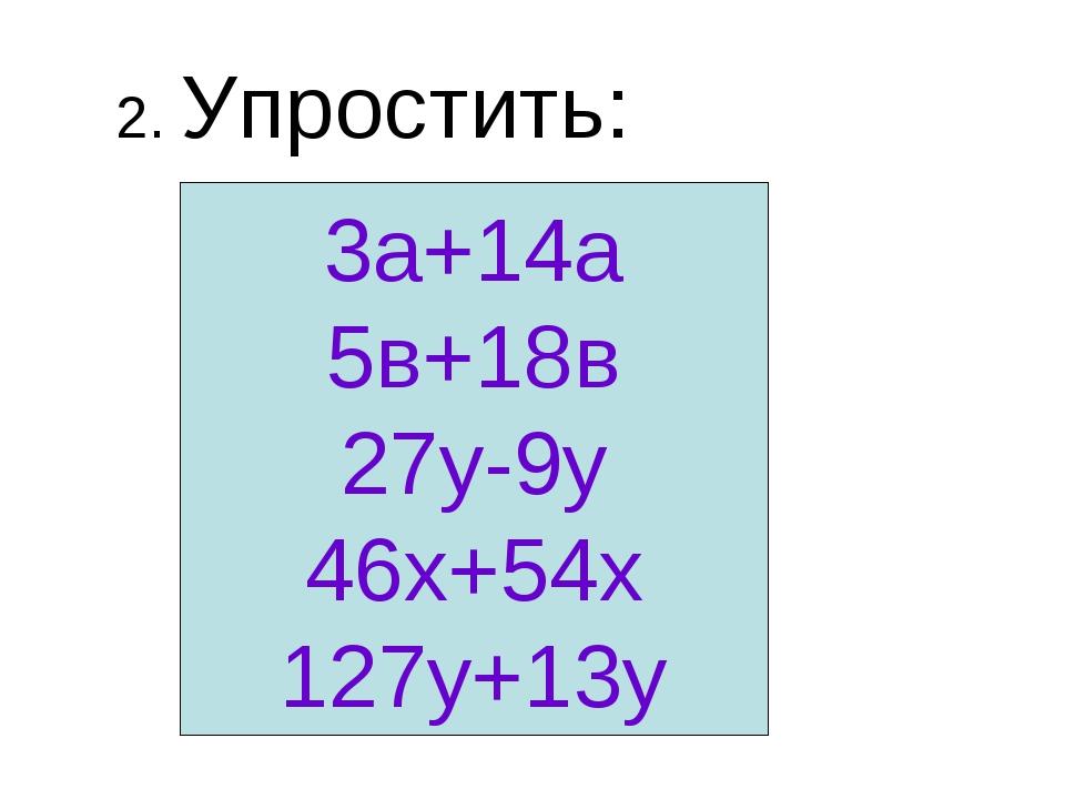 2. Упростить: 3а+14а 5в+18в 27у-9у 46х+54х 127у+13у