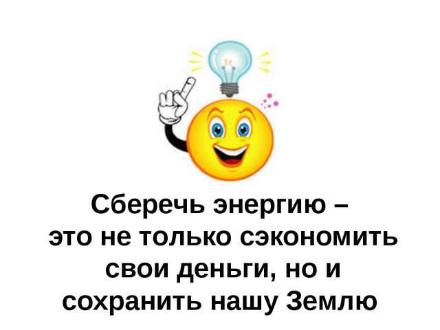 Сберечь энергию – это не только сэкономить свои деньги, но и сохранить нашу З...