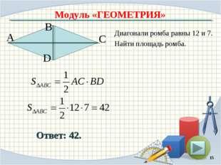 Модуль «ГЕОМЕТРИЯ» Ответ: 42. Диагонали ромба равны 12 и 7. Найти площадь ром