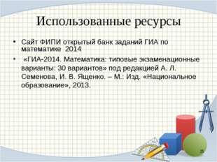 Использованные ресурсы Сайт ФИПИ открытый банк заданий ГИА по математике 2014