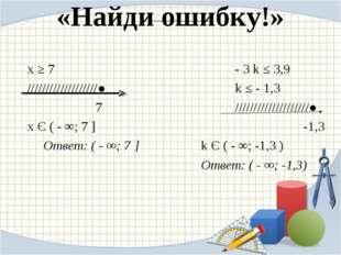 «Найди ошибку!» х ≥ 7 - 3 k ≤ 3,9 ///////////////////●  k ≤ - 1,3 7
