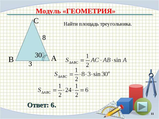 Модуль «ГЕОМЕТРИЯ» Ответ: 6. Найти площадь треугольника. * В С А 8 3 30⁰