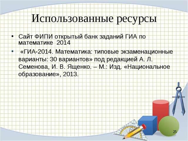 Использованные ресурсы Сайт ФИПИ открытый банк заданий ГИА по математике 2014...