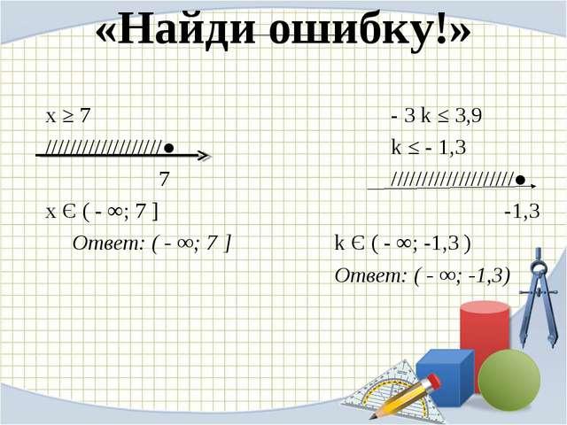 «Найди ошибку!» х ≥ 7 - 3 k ≤ 3,9 ///////////////////●  k ≤ - 1,3 7...