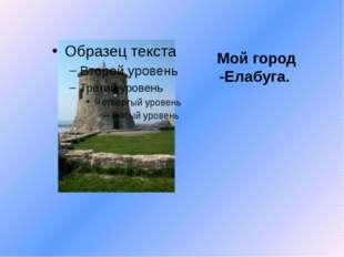 Мой город -Елабуга.