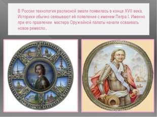 В России технология расписной эмали появилась в конце XVII века. Историки обы