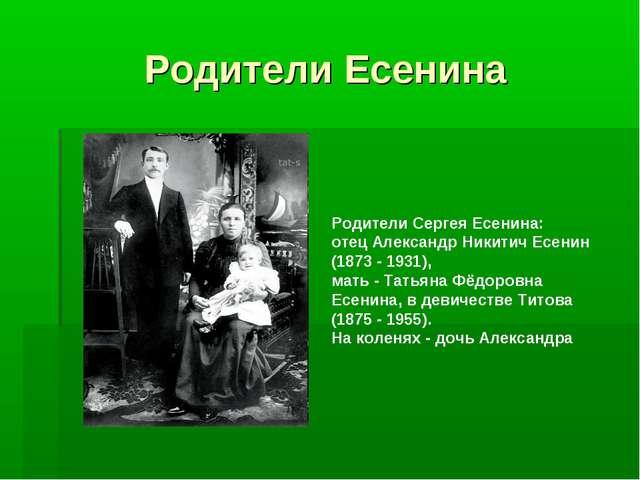 Родители Есенина Родители Сергея Есенина: отец Александр Никитич Есенин (1873...