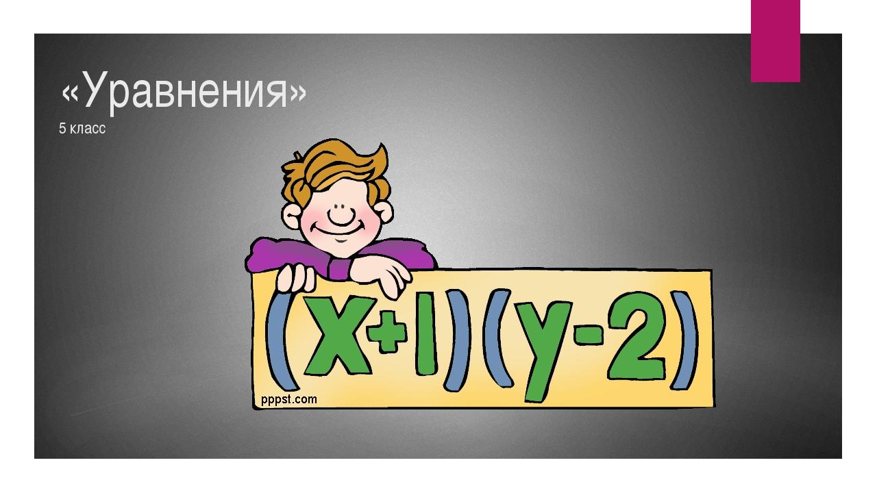 «Уравнения» 5 класс