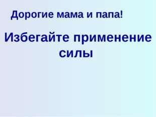 Дорогие мама и папа! Избегайте применение силы