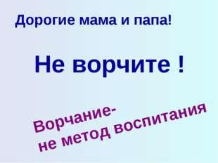 Дорогие мама и папа! Не ворчите ! Ворчание- не метод воспитания