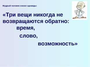 Мудрый человек сказал однажды:  «Три вещи никогда не возвращаются обратно: в