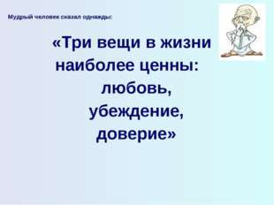 Мудрый человек сказал однажды:  «Три вещи в жизни наиболее ценны: любовь, уб