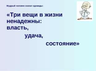 Мудрый человек сказал однажды:  «Три вещи в жизни ненадежны: власть, удача,