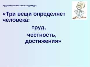 Мудрый человек сказал однажды:  «Три вещи определяет человека: труд, честнос