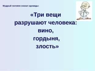 Мудрый человек сказал однажды:  «Три вещи разрушают человека: вино, гордыня,