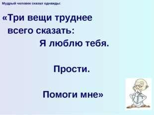 Мудрый человек сказал однажды:  «Три вещи труднее всего сказать: Я люблю теб