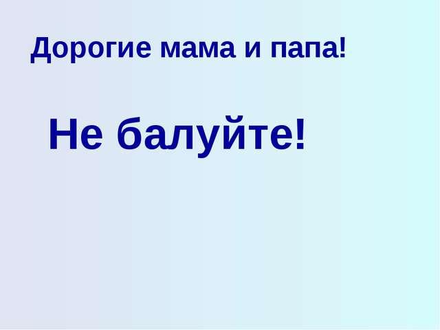 Дорогие мама и папа! Не балуйте!