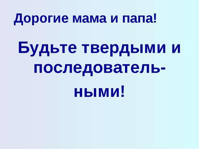 Дорогие мама и папа! Будьте твердыми и последователь- ными!