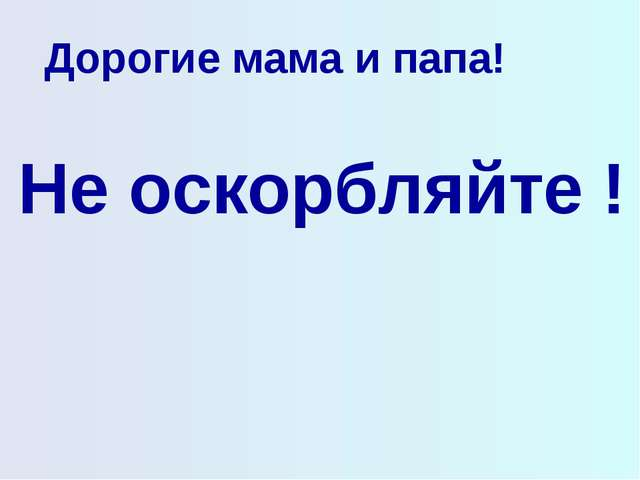Дорогие мама и папа! Не оскорбляйте !