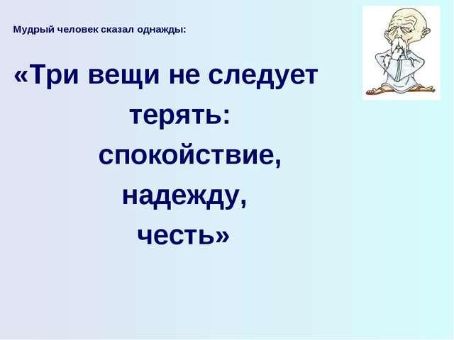 Мудрый человек сказал однажды:  «Три вещи не следует терять: спокойствие, на...