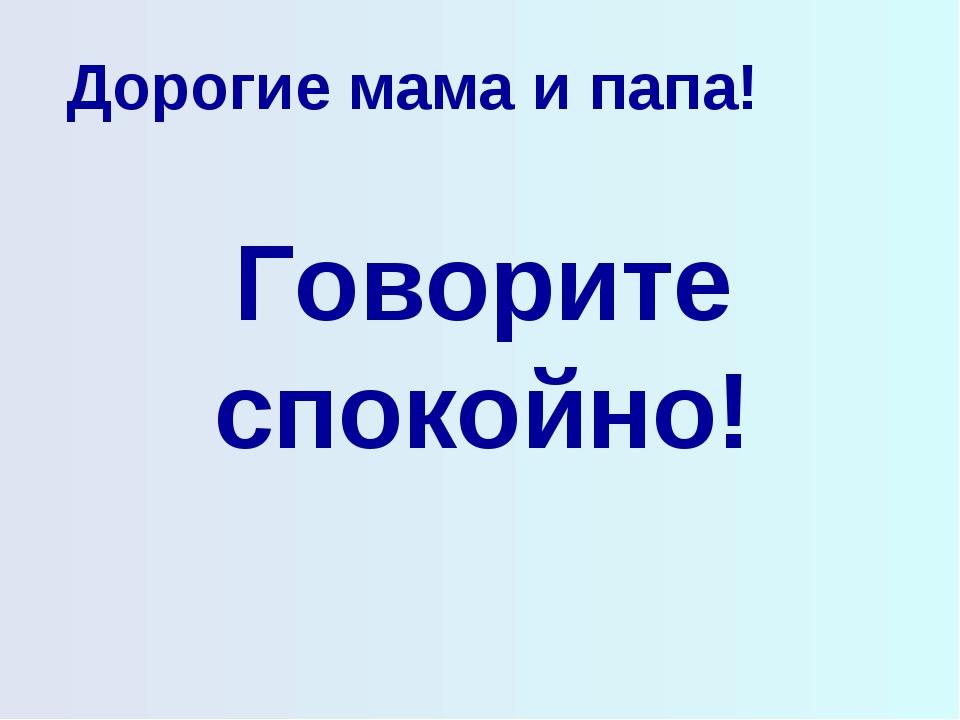 Дорогие мама и папа! Говорите спокойно!