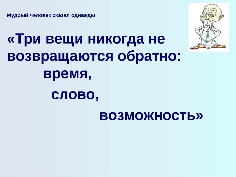 Мудрый человек сказал однажды:  «Три вещи никогда не возвращаются обратно: в...