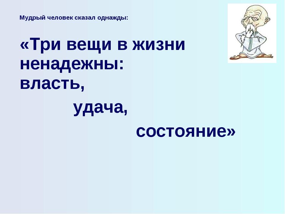 Мудрый человек сказал однажды:  «Три вещи в жизни ненадежны: власть, удача,...