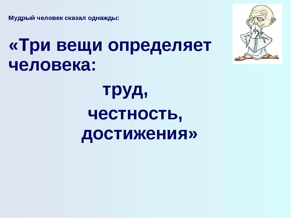 Мудрый человек сказал однажды:  «Три вещи определяет человека: труд, честнос...