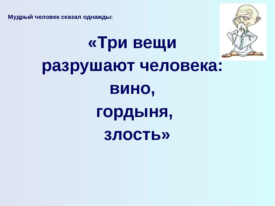 Мудрый человек сказал однажды:  «Три вещи разрушают человека: вино, гордыня,...