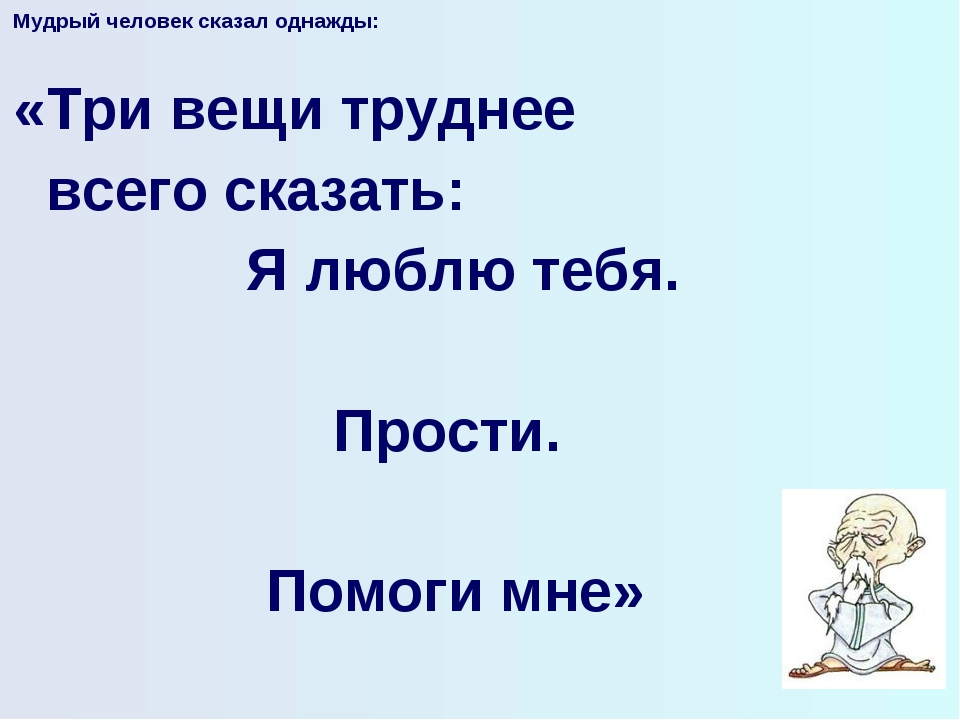 Мудрый человек сказал однажды:  «Три вещи труднее всего сказать: Я люблю теб...