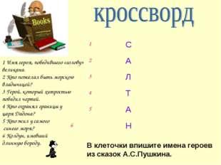 В клеточки впишите имена героев из сказок А.С.Пушкина. 1 Имя героя, победивше
