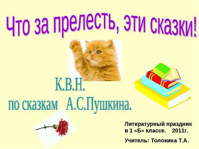 Литературный праздник в 1 «Б» классе. 2011г. Учитель: Толокина Т.А.