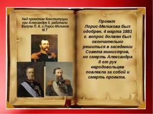 Над проектом Конституции при Александре II, работали Валуев П. А. и Лорис-Ме