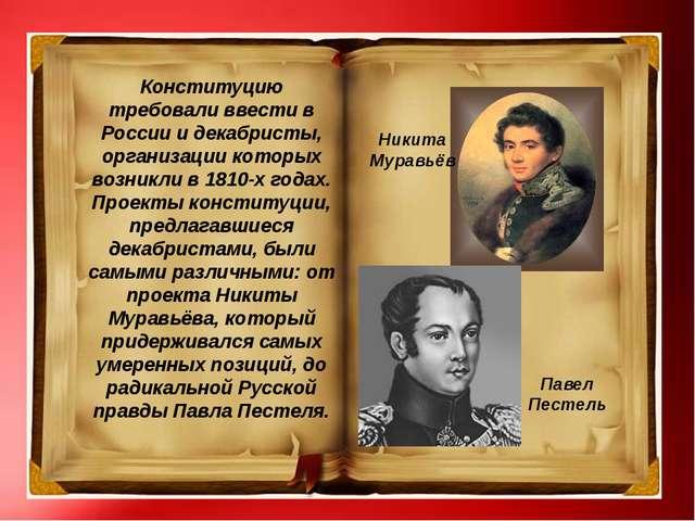 Конституцию требовали ввести в России и декабристы, организации которых возни...