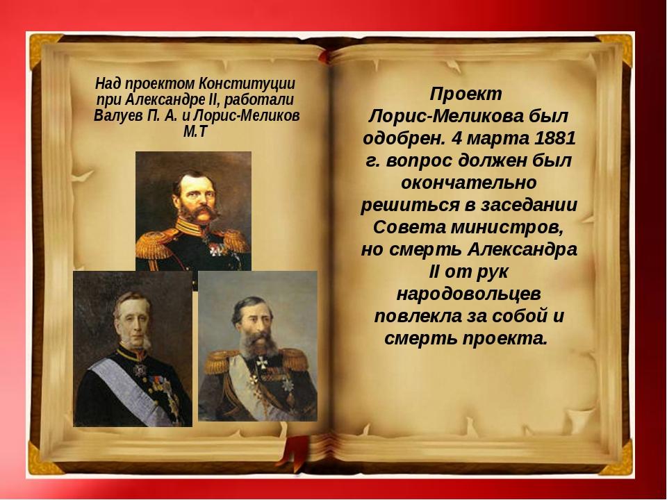 Над проектом Конституции при Александре II, работали Валуев П. А. и Лорис-Ме...
