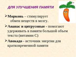 ДЛЯ УЛУЧШЕНИЯ ПАМЯТИ Морковь – стимулирует обмен веществ в мозгу. Ананас и ци